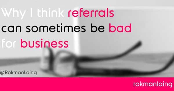 Why I think referrals can sometimes be bad for business
