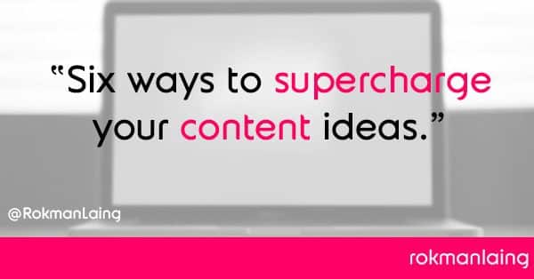 6 ways to supercharge your content ideas